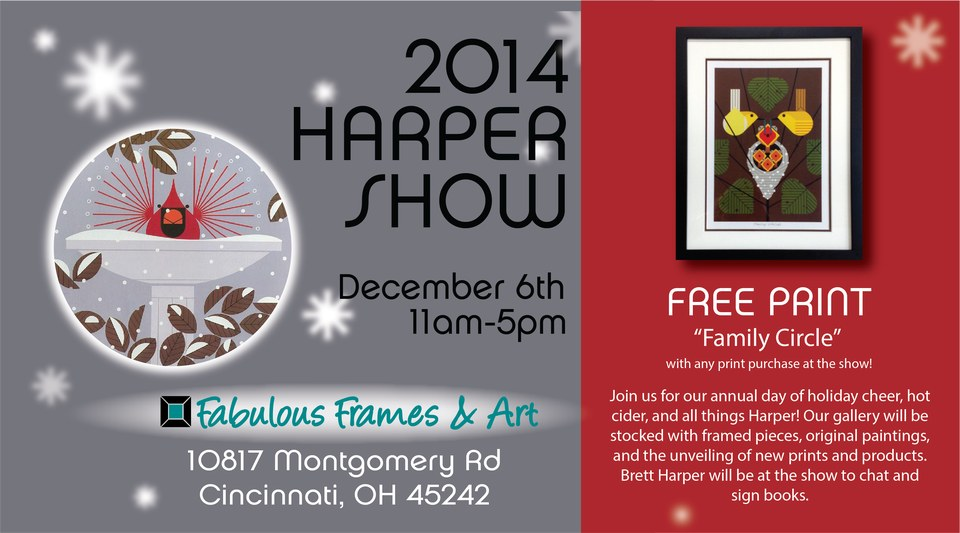 2014 Harper Show: December 6th, 11am-5pm, Fabulous Frames & Art, 10817 Montgomery Rd. #1, Cincinnati OH 45242-3259; Free Print 'Family Circle' with any print purchase at the show! Join us for our annual day of holiday cheer, hot cider, and all things Harper! Our gallery will be stocked with framed pieces, original paintings, and the unveiling of new prints and products. Brett Harper will be at the show to chat and sign books.